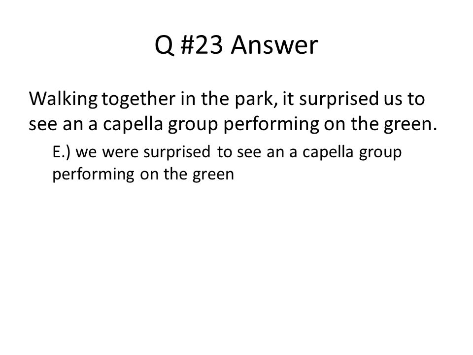 Q #23 Answer Walking together in the park, it surprised us to see an a capella group performing on the green.