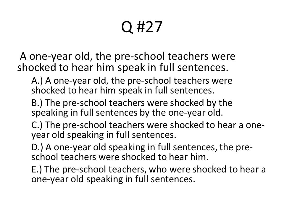 Q #27 A one-year old, the pre-school teachers were shocked to hear him speak in full sentences.