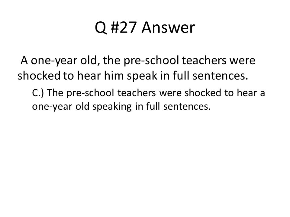 Q #27 Answer A one-year old, the pre-school teachers were shocked to hear him speak in full sentences.