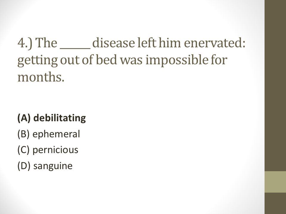 4.) The ______ disease left him enervated: getting out of bed was impossible for months.