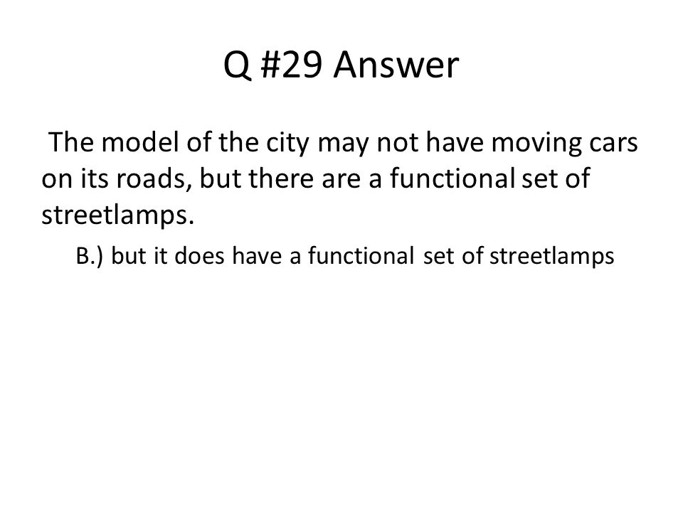 Q #29 Answer The model of the city may not have moving cars on its roads, but there are a functional set of streetlamps.