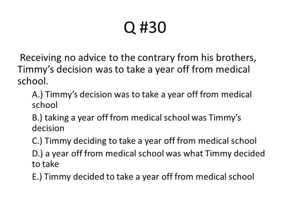 Q #30 Receiving no advice to the contrary from his brothers, Timmy's decision was to take a year off from medical school.