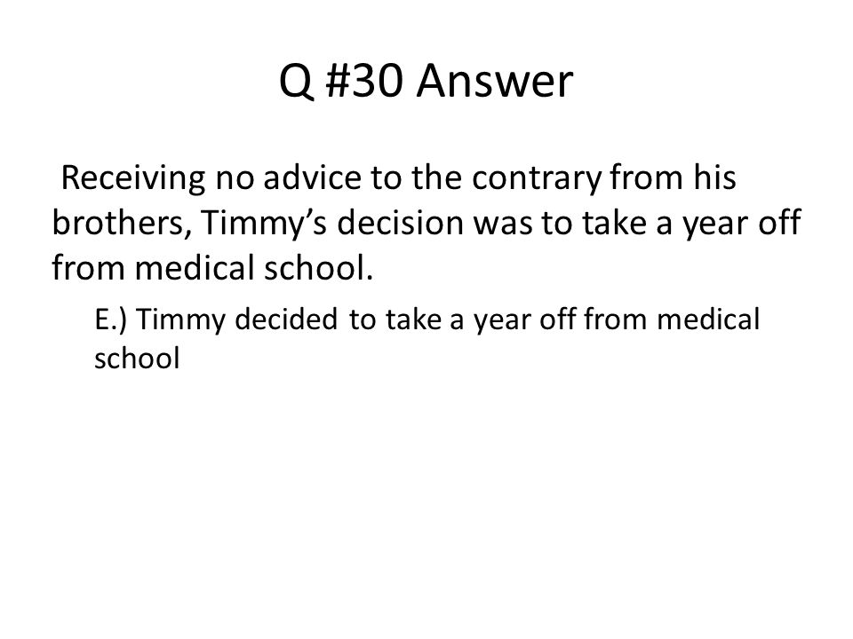 Q #30 Answer Receiving no advice to the contrary from his brothers, Timmy's decision was to take a year off from medical school.
