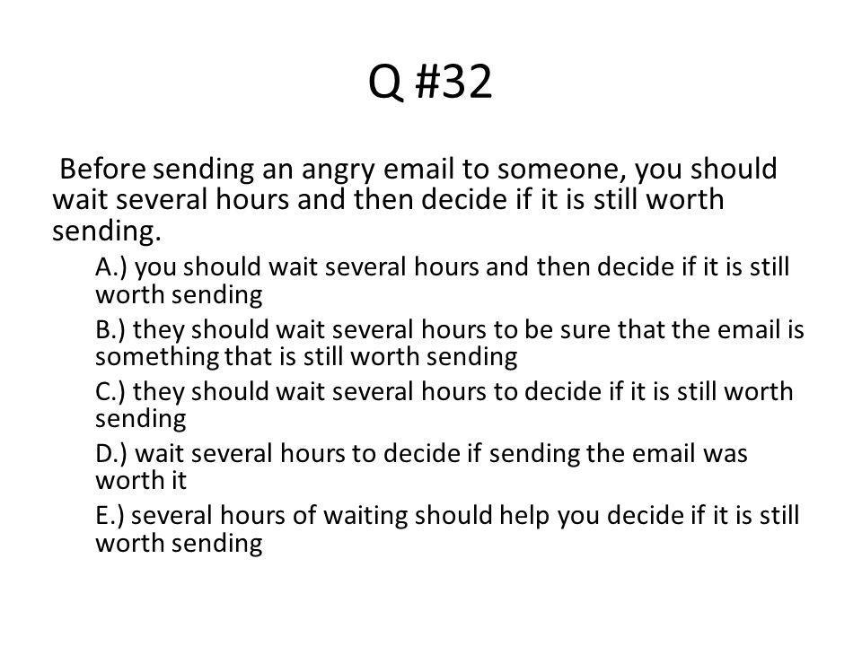 Q #32 Before sending an angry email to someone, you should wait several hours and then decide if it is still worth sending.