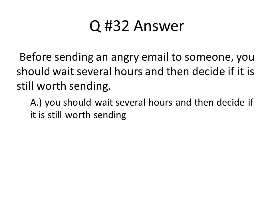 Q #32 Answer Before sending an angry email to someone, you should wait several hours and then decide if it is still worth sending.