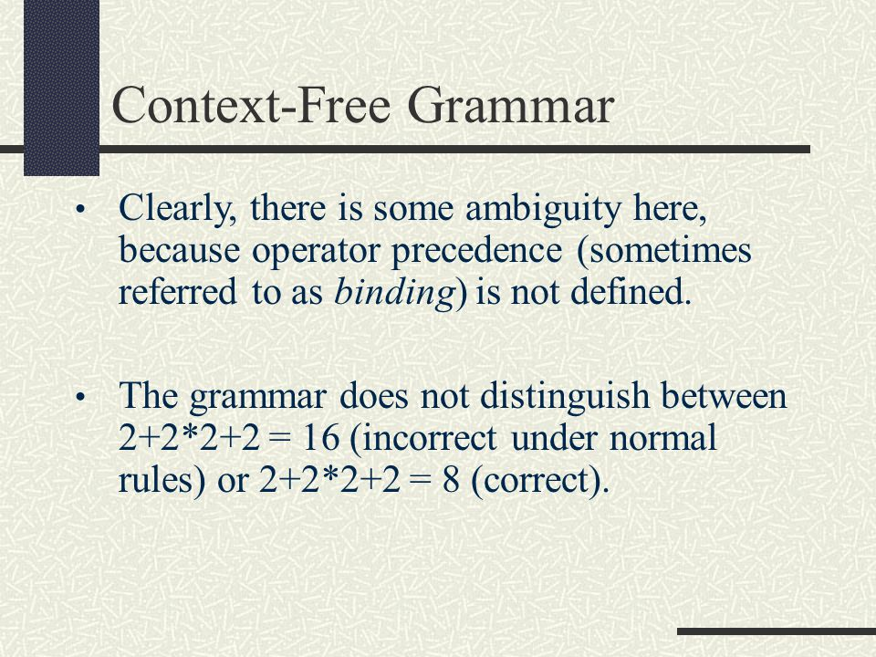 Context-Free Grammar Clearly, there is some ambiguity here, because operator precedence (sometimes referred to as binding) is not defined.