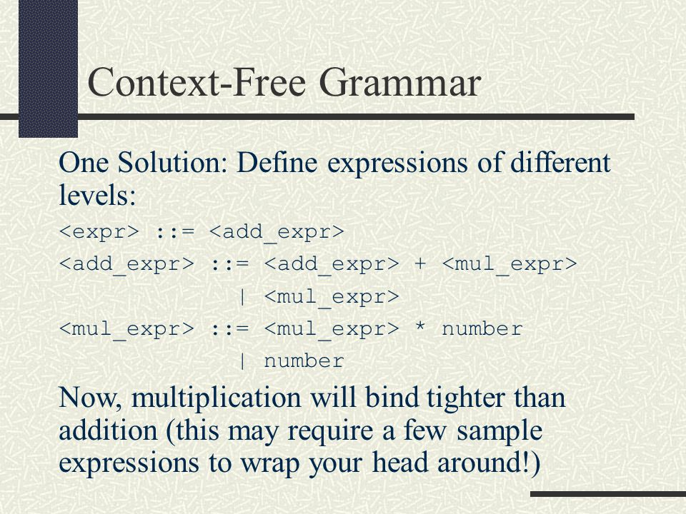 Context-Free Grammar One Solution: Define expressions of different levels: <expr> ::= <add_expr> <add_expr> ::= <add_expr> + <mul_expr>