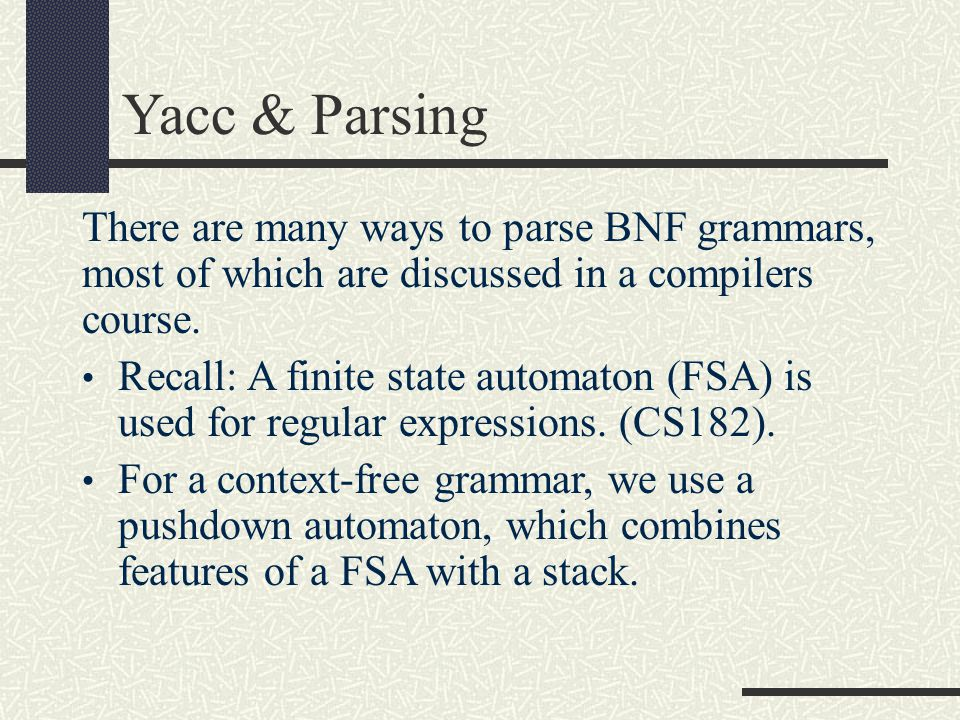 Yacc & Parsing There are many ways to parse BNF grammars, most of which are discussed in a compilers course.