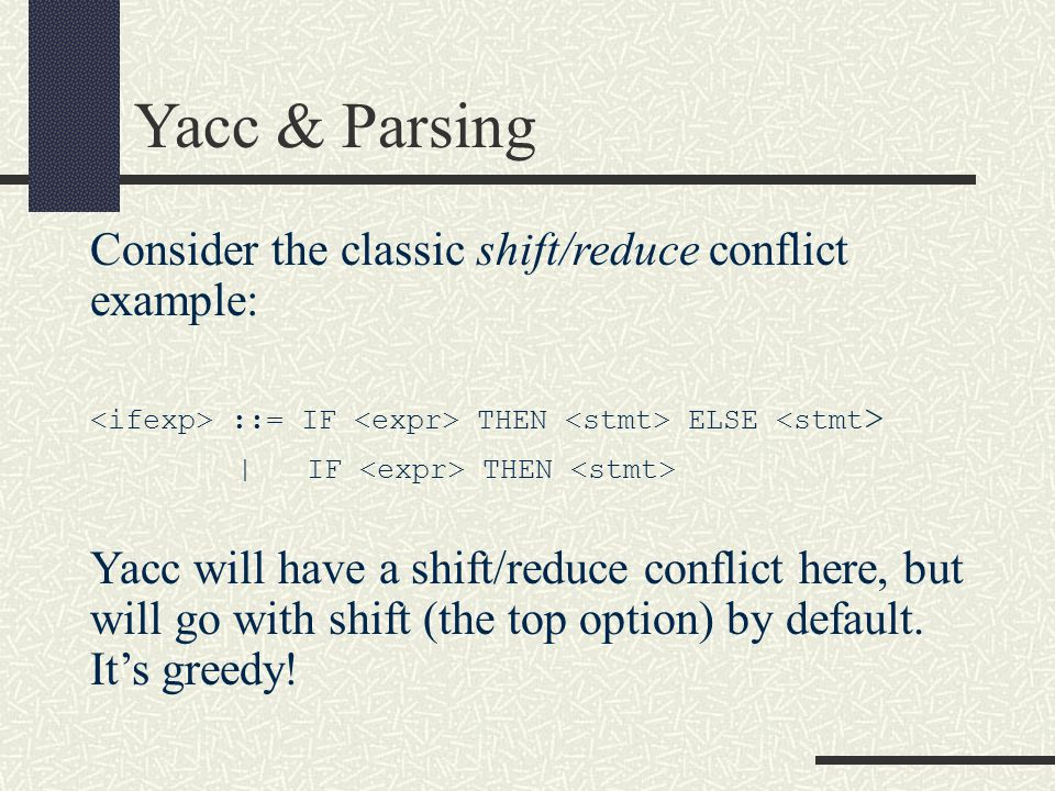Yacc & Parsing Consider the classic shift/reduce conflict example: