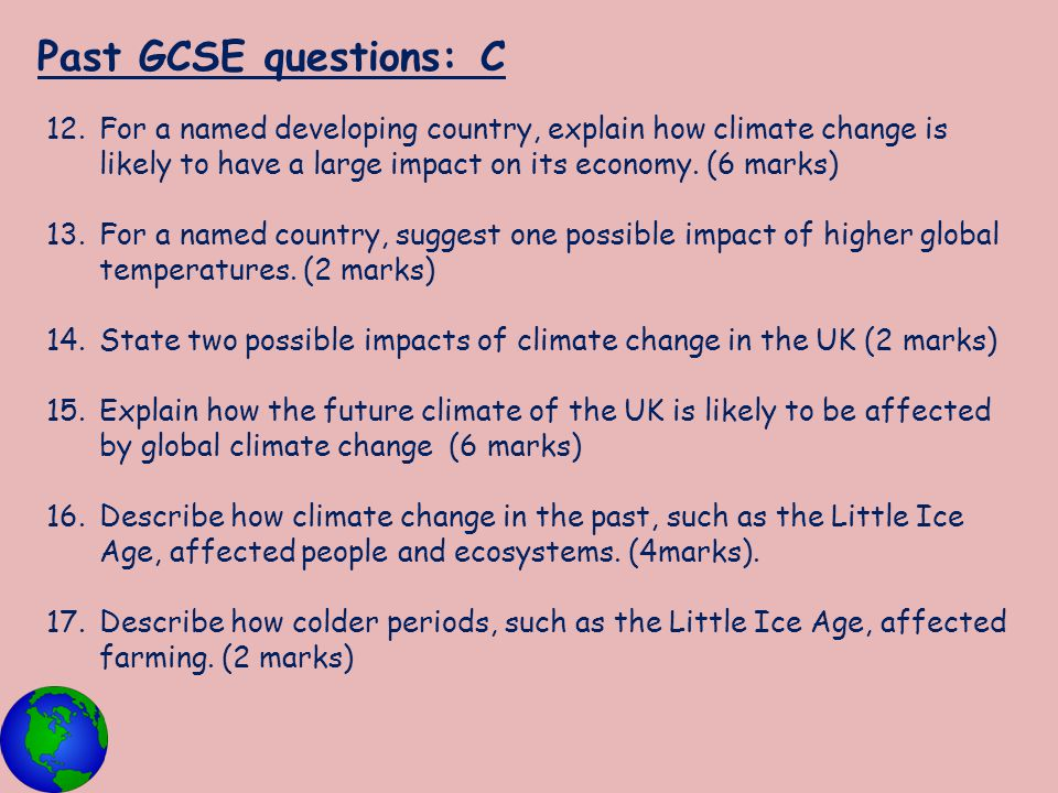 Past GCSE questions: C For a named developing country, explain how climate change is likely to have a large impact on its economy. (6 marks)