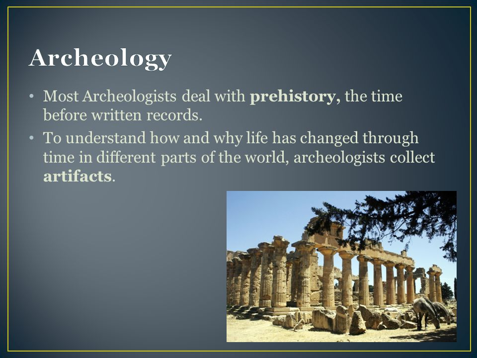 Archeology Most Archeologists deal with prehistory, the time before written records.