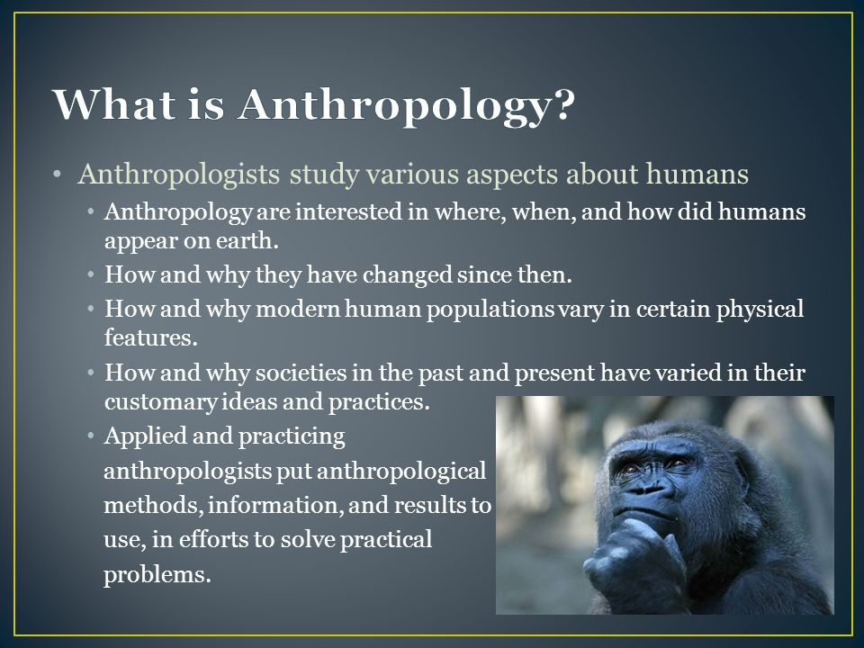 What is Anthropology Anthropologists study various aspects about humans.