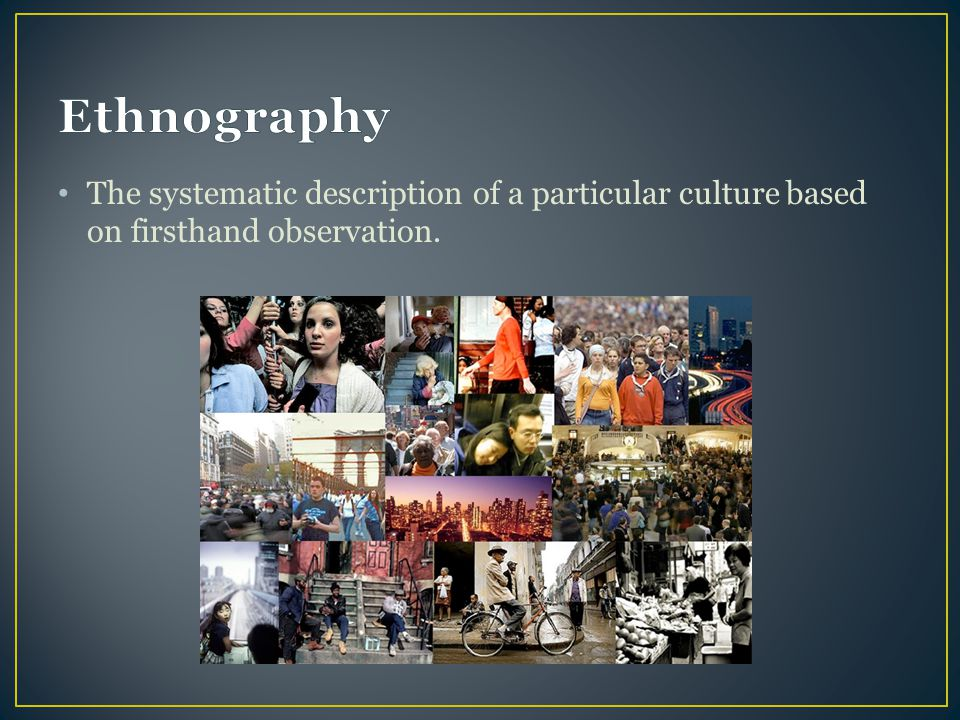 Ethnography The systematic description of a particular culture based on firsthand observation.
