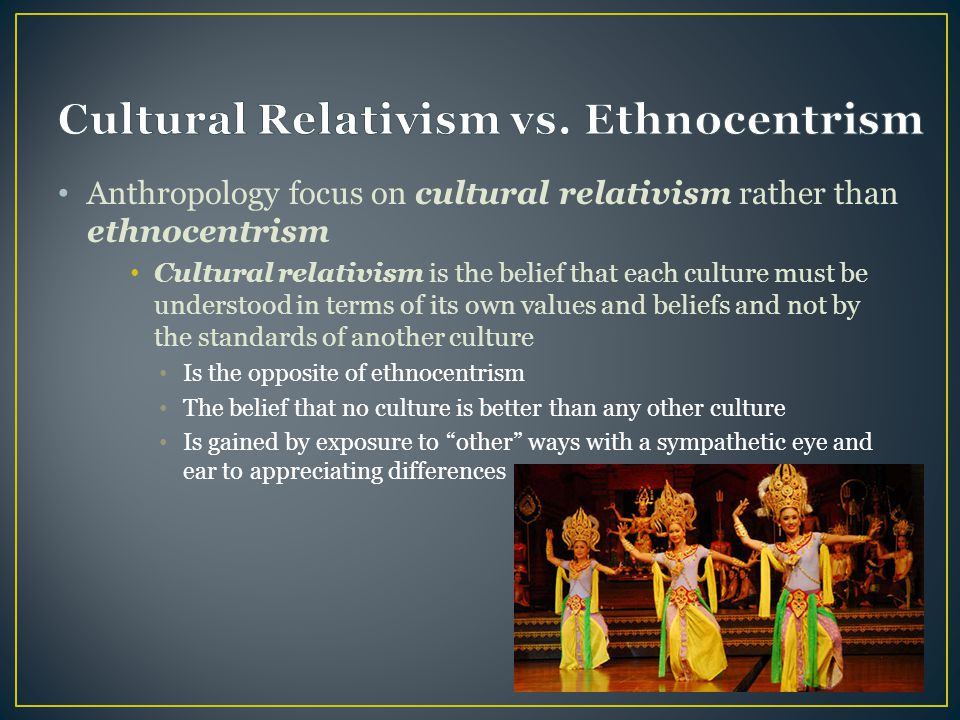 cultural relativism vs ethnocentism which is more Cultural relativism is one of the many principles of the philosophy of ethics unlike most other theories, however, it has more anthropological significance than ethical cultural relativism is a vital tool in anthropology as such, it does not claim to define right or wrong behavior instead, it is.