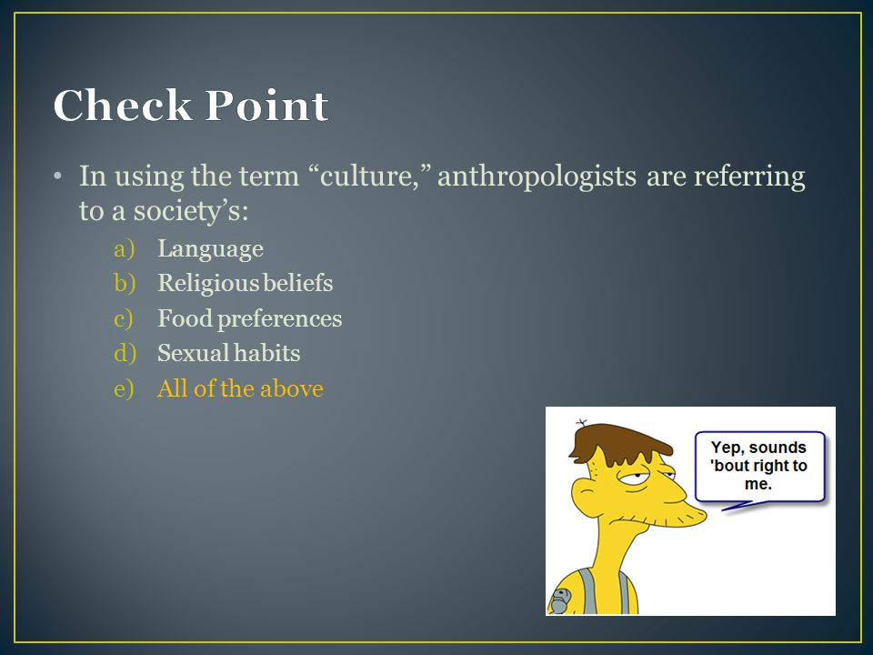 Check Point In using the term culture, anthropologists are referring to a society's: Language. Religious beliefs.