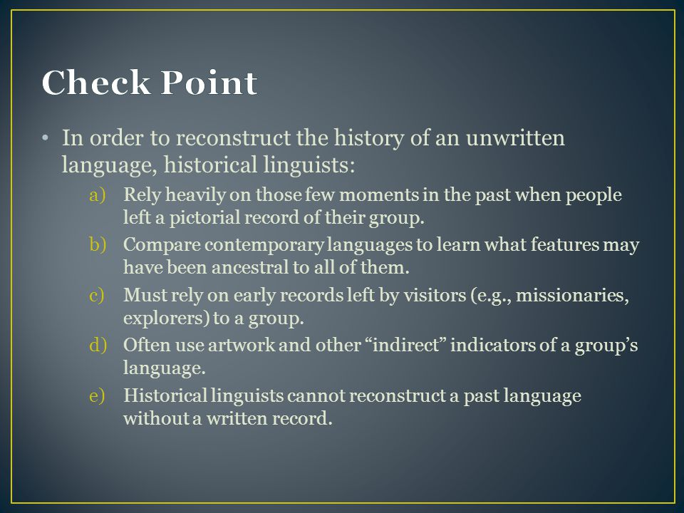Check Point In order to reconstruct the history of an unwritten language, historical linguists: