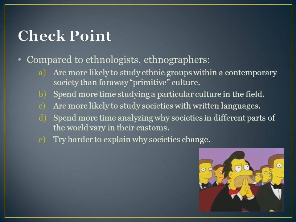 Check Point Compared to ethnologists, ethnographers: