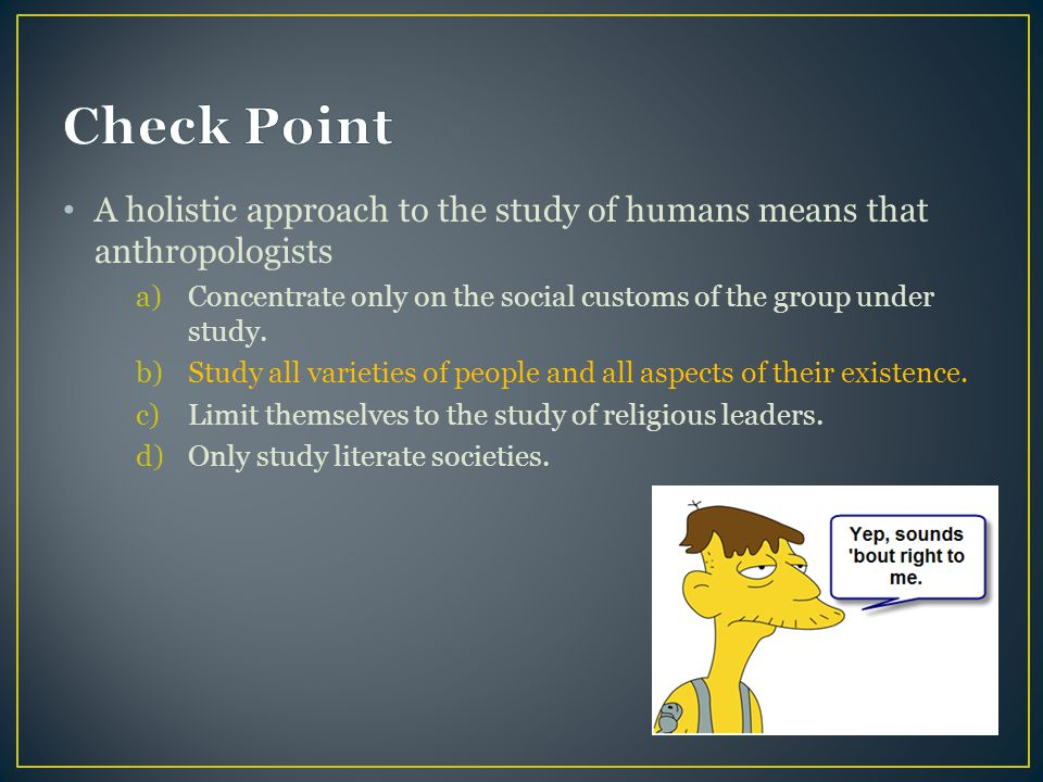 Check Point A holistic approach to the study of humans means that anthropologists. Concentrate only on the social customs of the group under study.