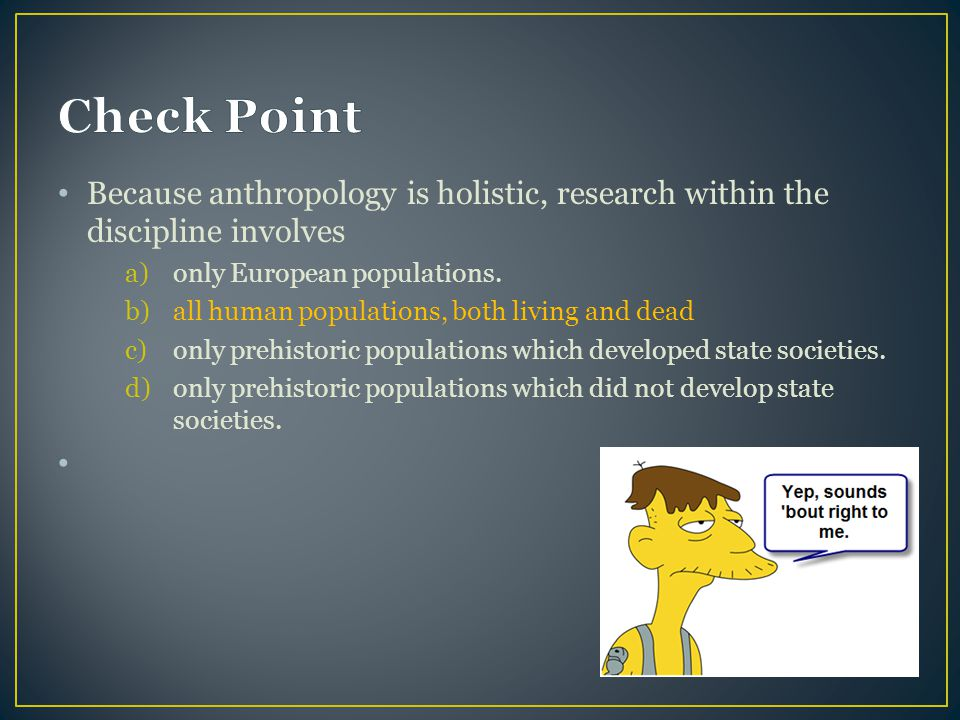 Check Point Because anthropology is holistic, research within the discipline involves. only European populations.