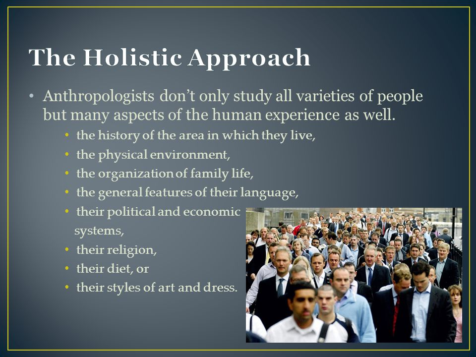 The Holistic Approach Anthropologists don't only study all varieties of people but many aspects of the human experience as well.