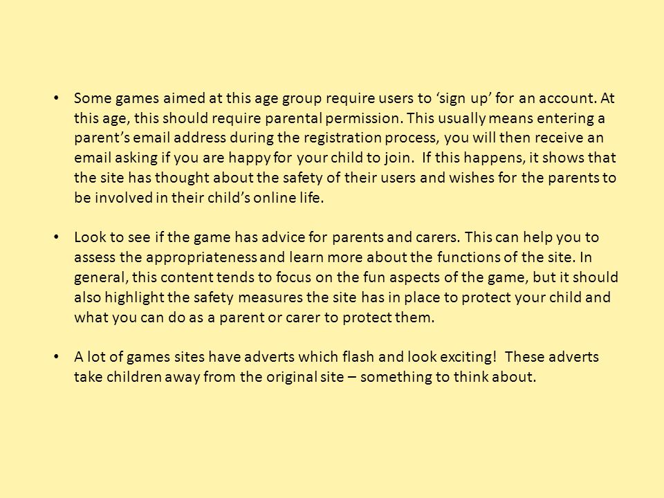 Some games aimed at this age group require users to 'sign up' for an account. At this age, this should require parental permission. This usually means entering a parent's email address during the registration process, you will then receive an email asking if you are happy for your child to join. If this happens, it shows that the site has thought about the safety of their users and wishes for the parents to be involved in their child's online life.