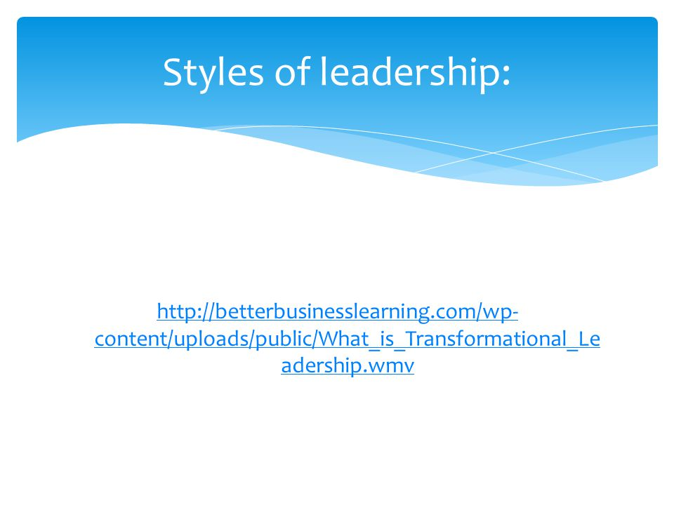 Styles of leadership: http://betterbusinesslearning.com/wp-content/uploads/public/What_is_Transformational_Leadership.wmv.