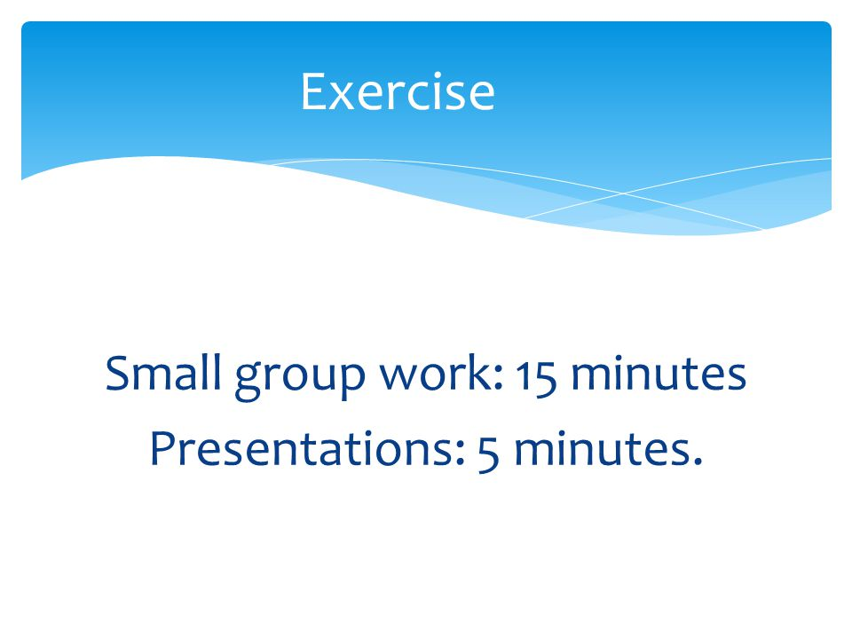 Small group work: 15 minutes Presentations: 5 minutes.