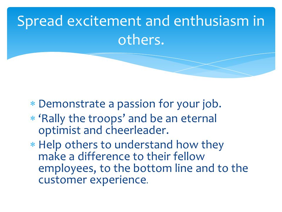 Spread excitement and enthusiasm in others.