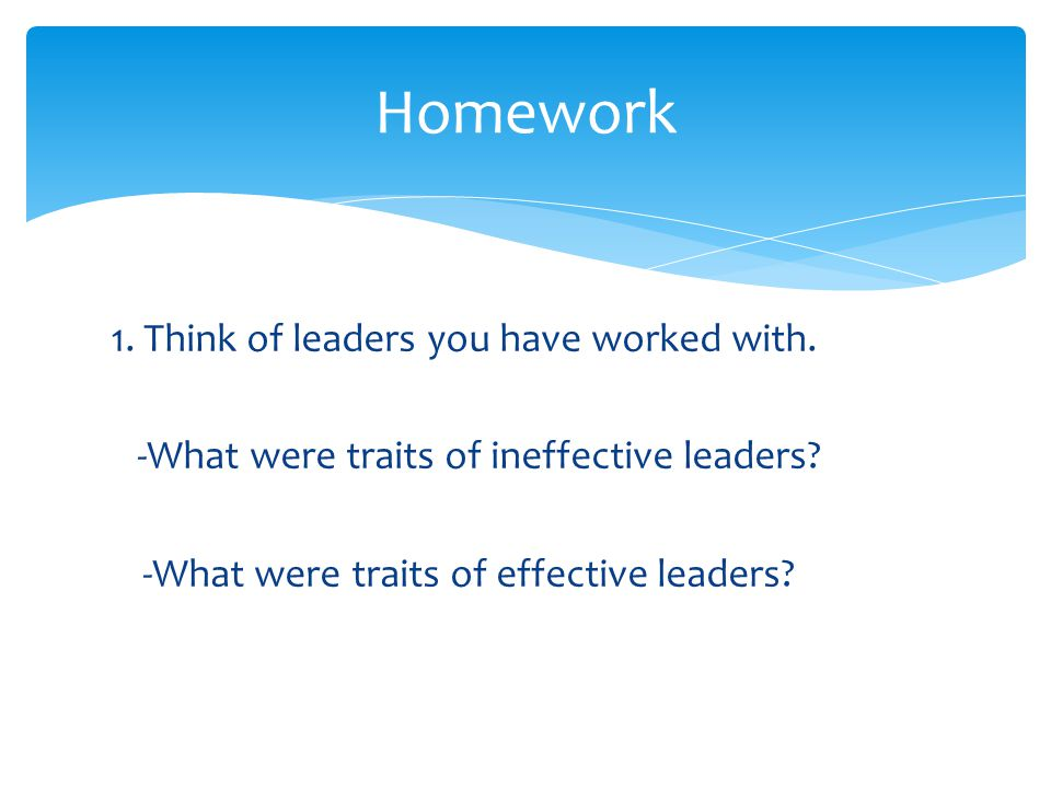 Homework 1. Think of leaders you have worked with. -What were traits of ineffective leaders -What were traits of effective leaders