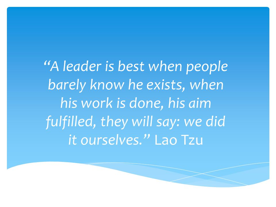 A leader is best when people barely know he exists, when his work is done, his aim fulfilled, they will say: we did it ourselves. Lao Tzu