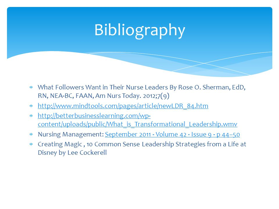 Bibliography What Followers Want in Their Nurse Leaders By Rose O. Sherman, EdD, RN, NEA-BC, FAAN, Am Nurs Today. 2012;7(9)