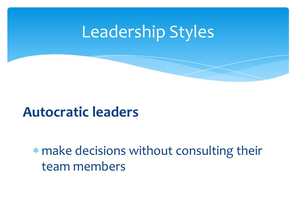 Leadership Styles Autocratic leaders