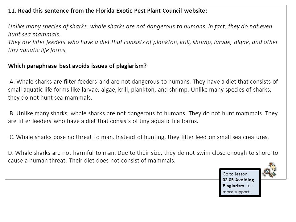 11. Read this sentence from the Florida Exotic Pest Plant Council website: Unlike many species of sharks, whale sharks are not dangerous to humans. In fact, they do not even hunt sea mammals. They are filter feeders who have a diet that consists of plankton, krill, shrimp, larvae, algae, and other tiny aquatic life forms. Which paraphrase best avoids issues of plagiarism