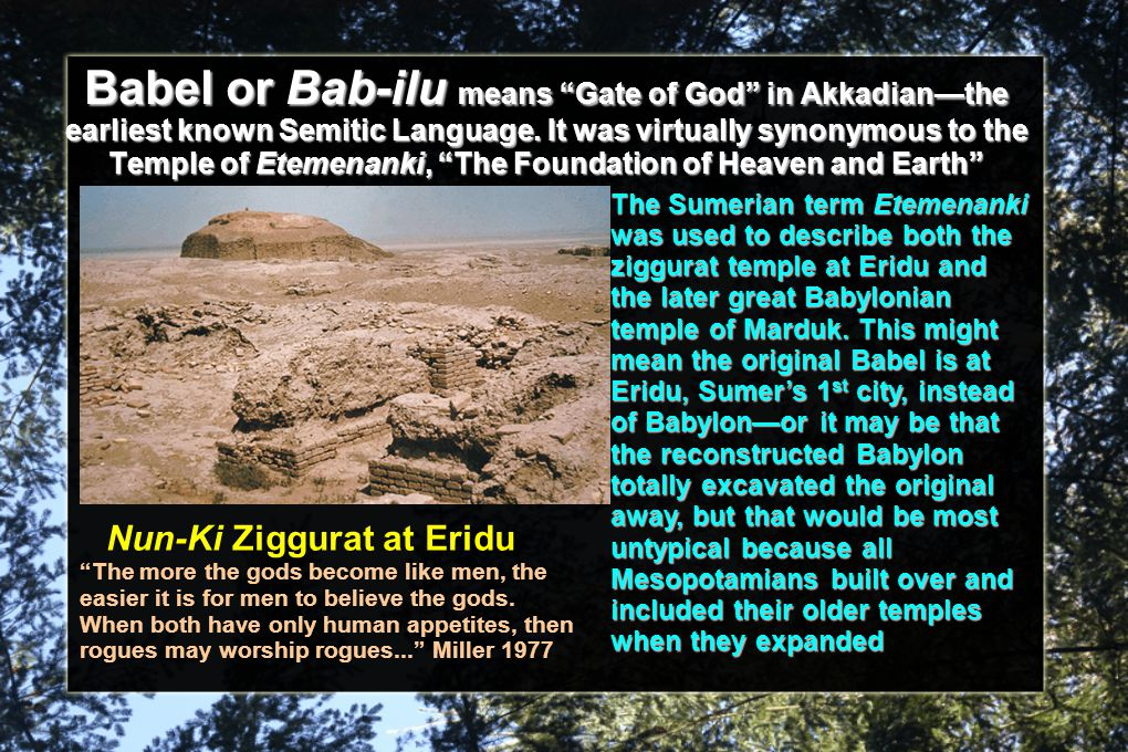 Babel or Bab-ilu means Gate of God in Akkadian—the earliest known Semitic Language. It was virtually synonymous to the Temple of Etemenanki, The Foundation of Heaven and Earth