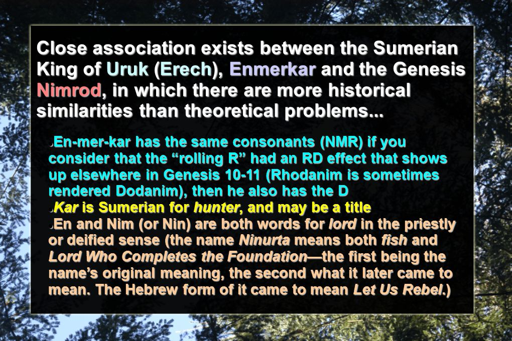 Close association exists between the Sumerian King of Uruk (Erech), Enmerkar and the Genesis Nimrod, in which there are more historical similarities than theoretical problems...