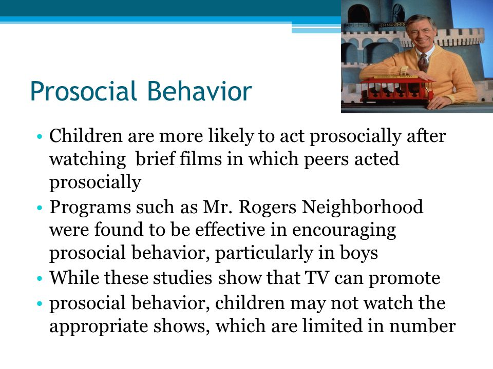 Prosocial Behavior Children are more likely to act prosocially after watching brief films in which peers acted prosocially.