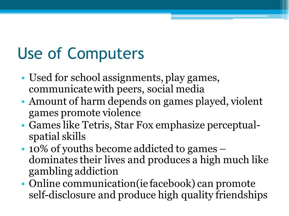 Use of Computers Used for school assignments, play games, communicate with peers, social media.