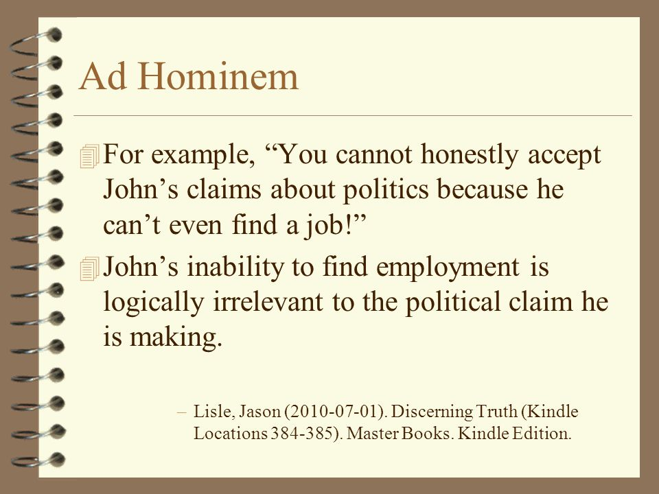 Ad Hominem For example, You cannot honestly accept John's claims about politics because he can't even find a job!