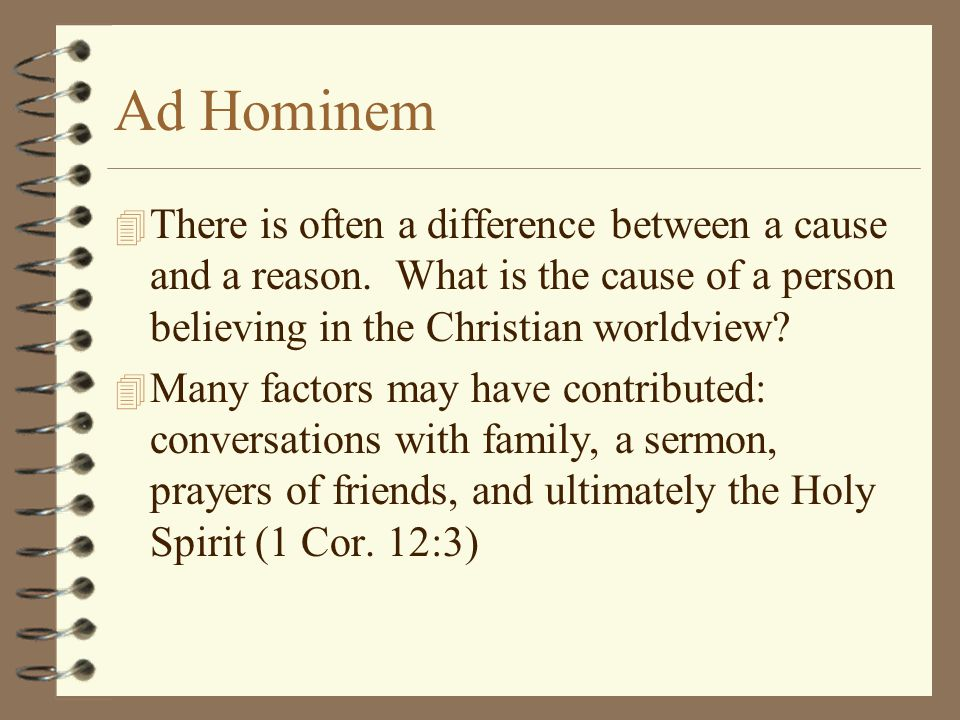 Ad Hominem There is often a difference between a cause and a reason. What is the cause of a person believing in the Christian worldview