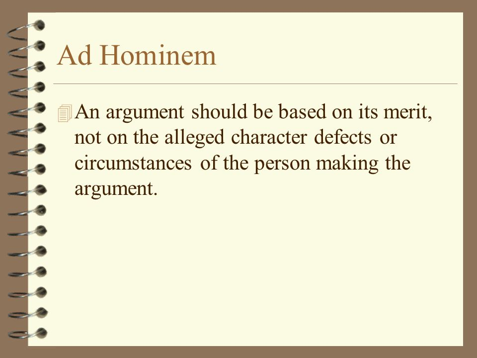 Ad Hominem An argument should be based on its merit, not on the alleged character defects or circumstances of the person making the argument.