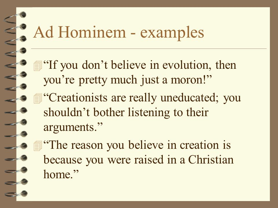Ad Hominem - examples If you don't believe in evolution, then you're pretty much just a moron!