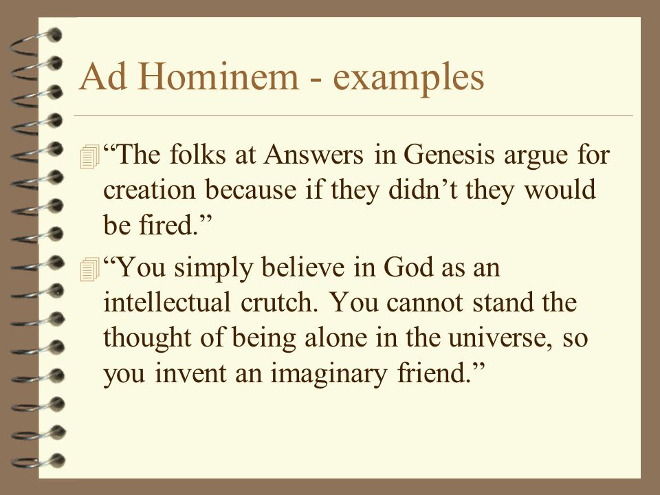 Ad Hominem - examples The folks at Answers in Genesis argue for creation because if they didn't they would be fired.