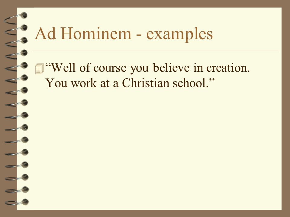 Ad Hominem - examples Well of course you believe in creation. You work at a Christian school.