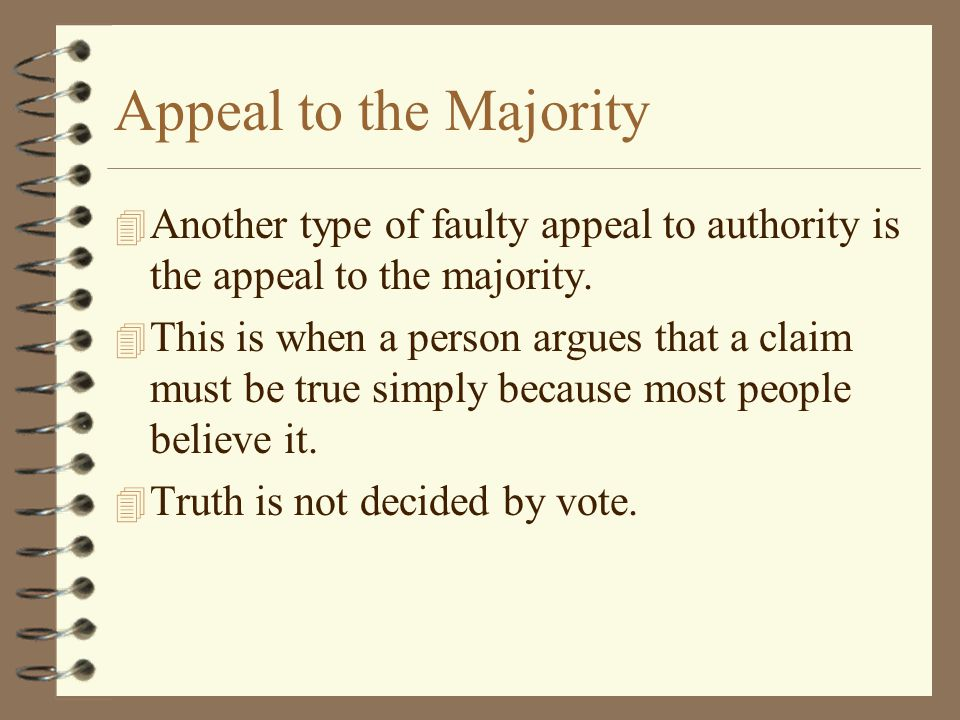 Appeal to the Majority Another type of faulty appeal to authority is the appeal to the majority.