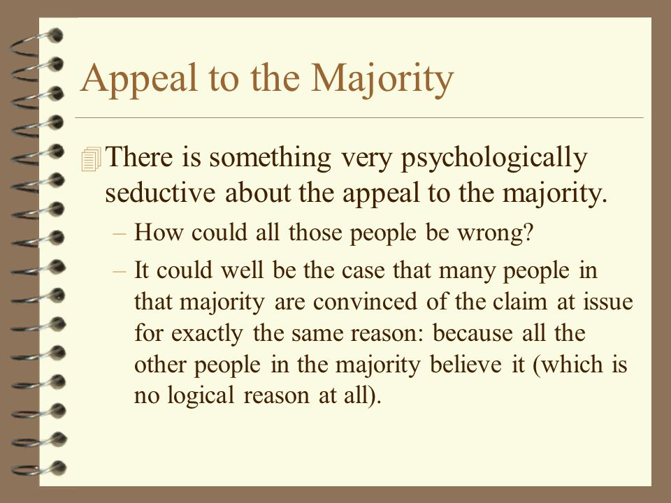 Appeal to the Majority There is something very psychologically seductive about the appeal to the majority.