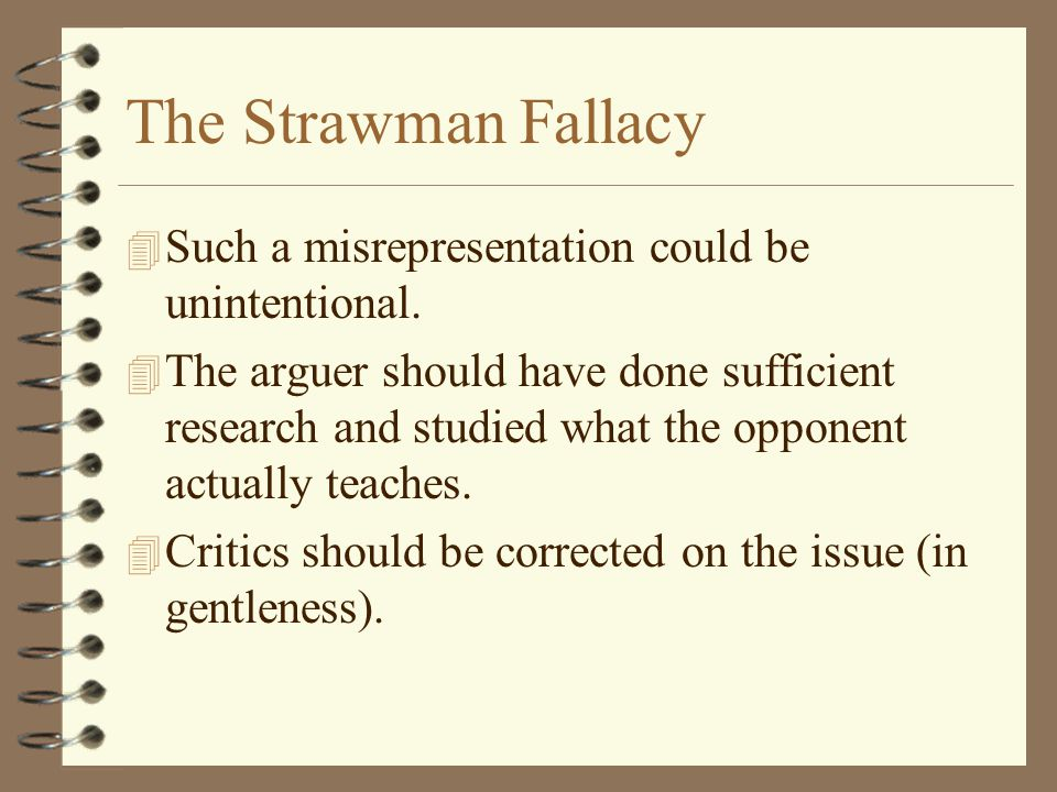 The Strawman Fallacy Such a misrepresentation could be unintentional.