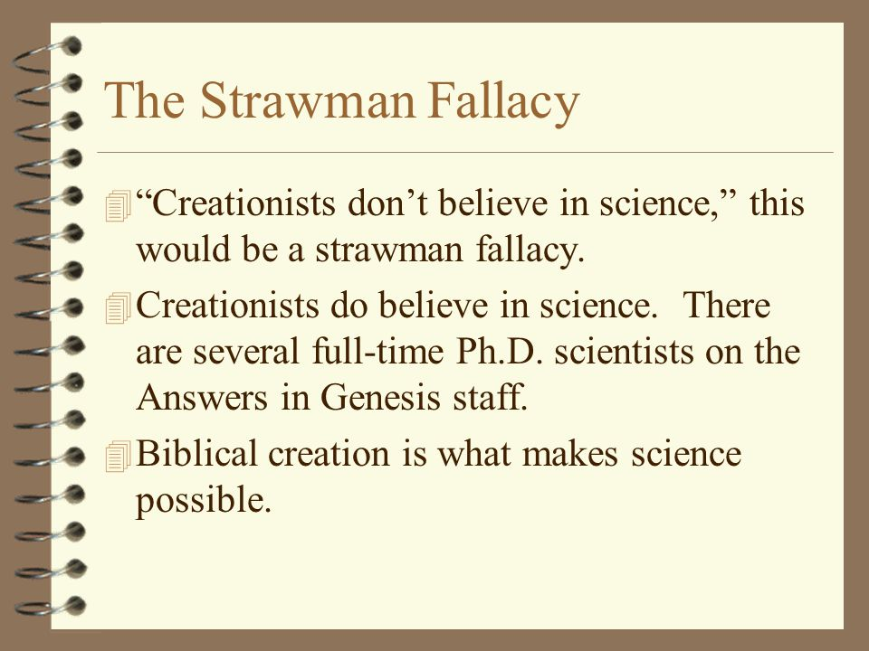 The Strawman Fallacy Creationists don't believe in science, this would be a strawman fallacy.
