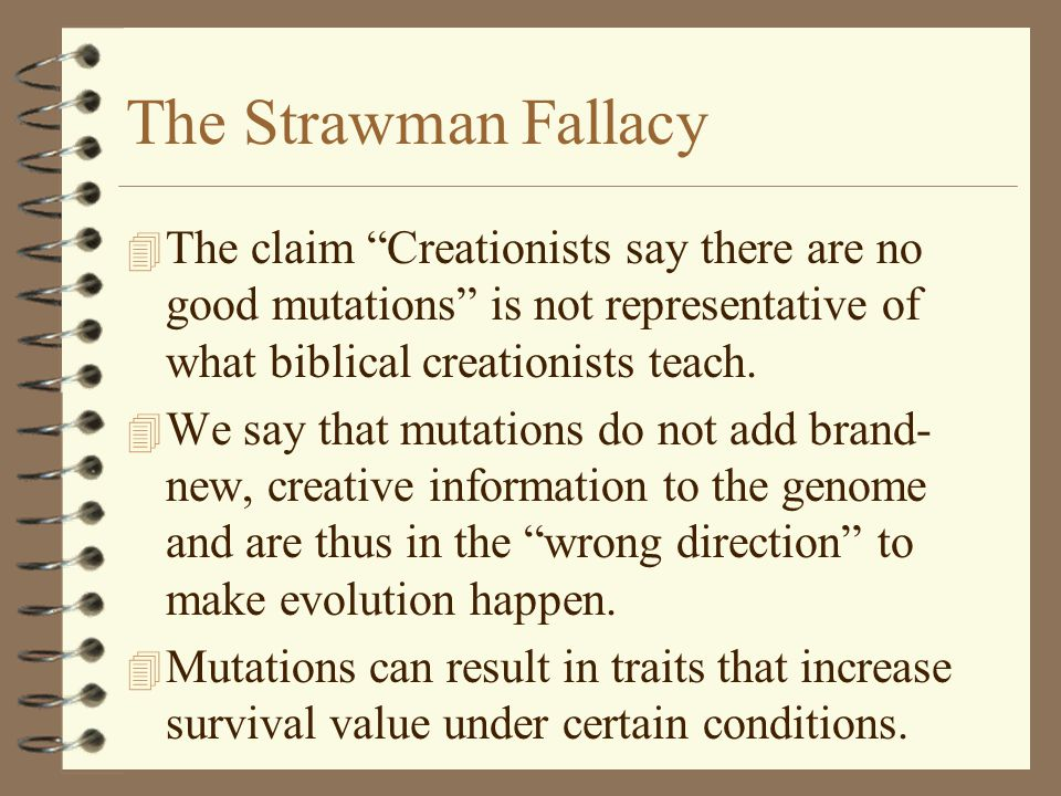 The Strawman Fallacy The claim Creationists say there are no good mutations is not representative of what biblical creationists teach.