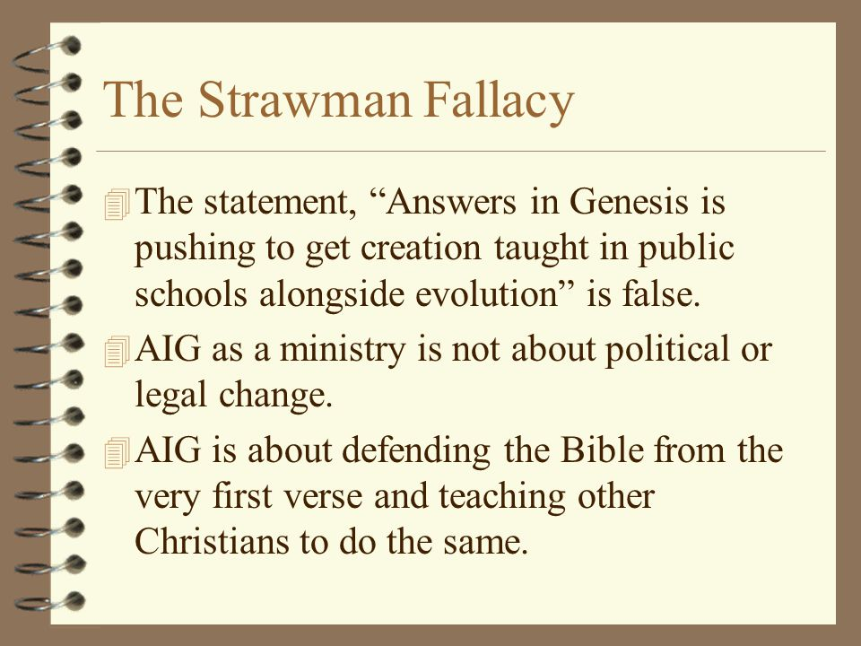 The Strawman Fallacy The statement, Answers in Genesis is pushing to get creation taught in public schools alongside evolution is false.