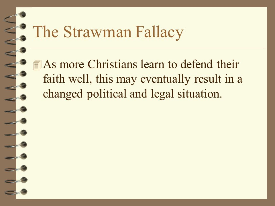 The Strawman Fallacy As more Christians learn to defend their faith well, this may eventually result in a changed political and legal situation.
